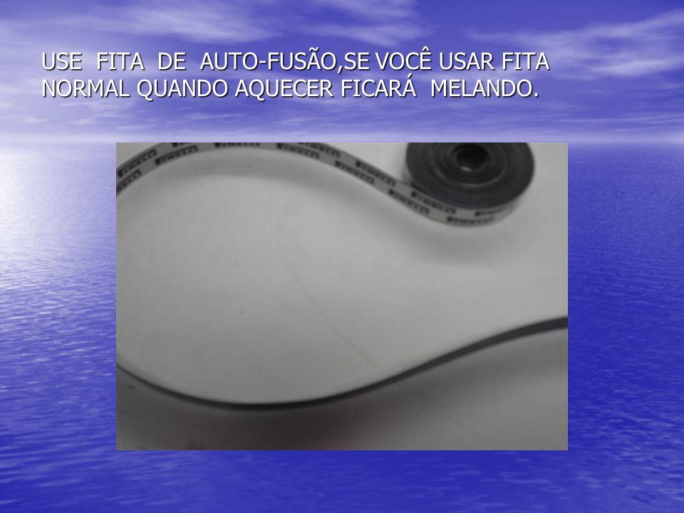 USE FITA DE AUTO-FUSÃO,SE VOCÊ USAR FITA NORMAL QUANDO AQUECER FICARÁ MELANDO.