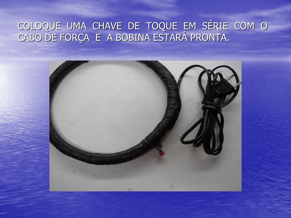 COLOQUE UMA CHAVE DE TOQUE EM SÉRIE COM O CABO DE FORÇA E A BOBINA ESTARÁ PRONTA.