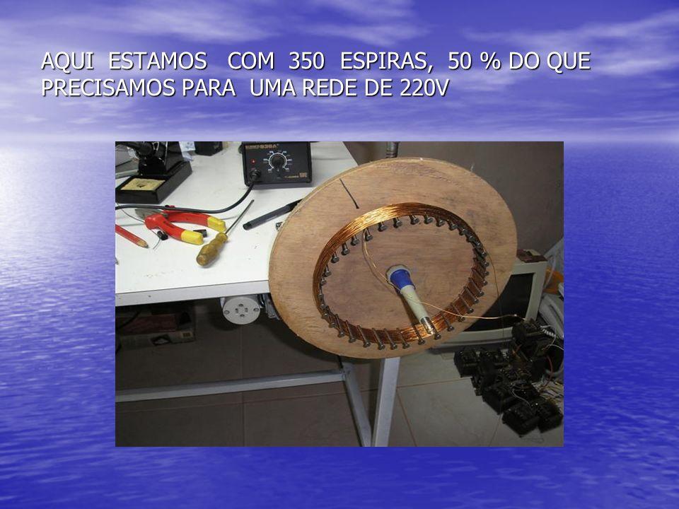 AQUI ESTAMOS COM 350 ESPIRAS, 50 % DO QUE PRECISAMOS PARA UMA REDE DE 220V