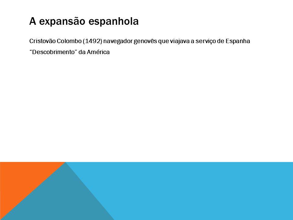 A expansão espanhola Cristovão Colombo (1492) navegador genovês que viajava a serviço de Espanha Descobrimento da América
