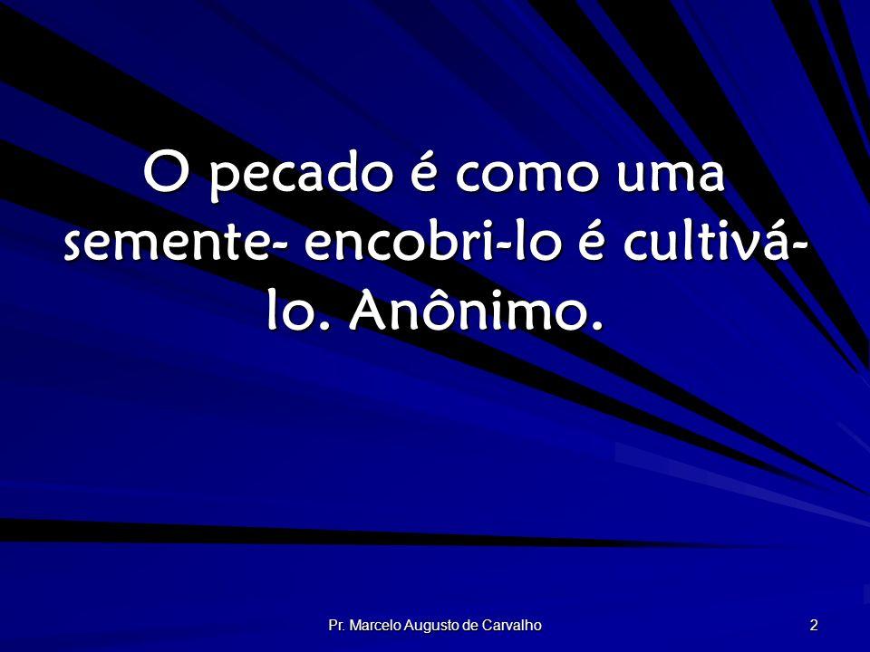 O pecado é como uma semente- encobri-lo é cultivá-lo. Anônimo.