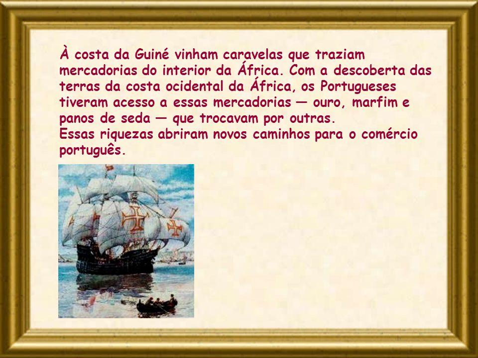À costa da Guiné vinham caravelas que traziam mercadorias do interior da África. Com a descoberta das terras da costa ocidental da África, os Portugueses tiveram acesso a essas mercadorias — ouro, marfim e panos de seda — que trocavam por outras.