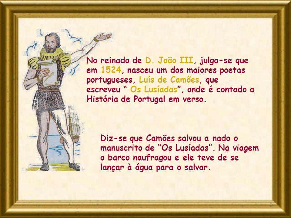 No reinado de D. João III, julga-se que em 1524, nasceu um dos maiores poetas portugueses, Luís de Camões, que escreveu Os Lusíadas , onde é contado a História de Portugal em verso.