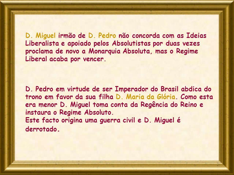 D. Miguel irmão de D. Pedro não concorda com as Ideias Liberalista e apoiado pelos Absolutistas por duas vezes proclama de novo a Monarquia Absoluta, mas o Regime Liberal acaba por vencer.