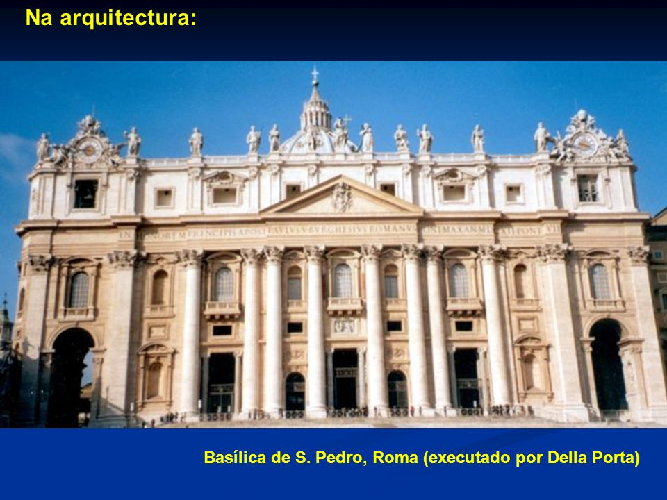 Na arquitectura: Basílica de S. Pedro, Roma (executado por Della Porta)