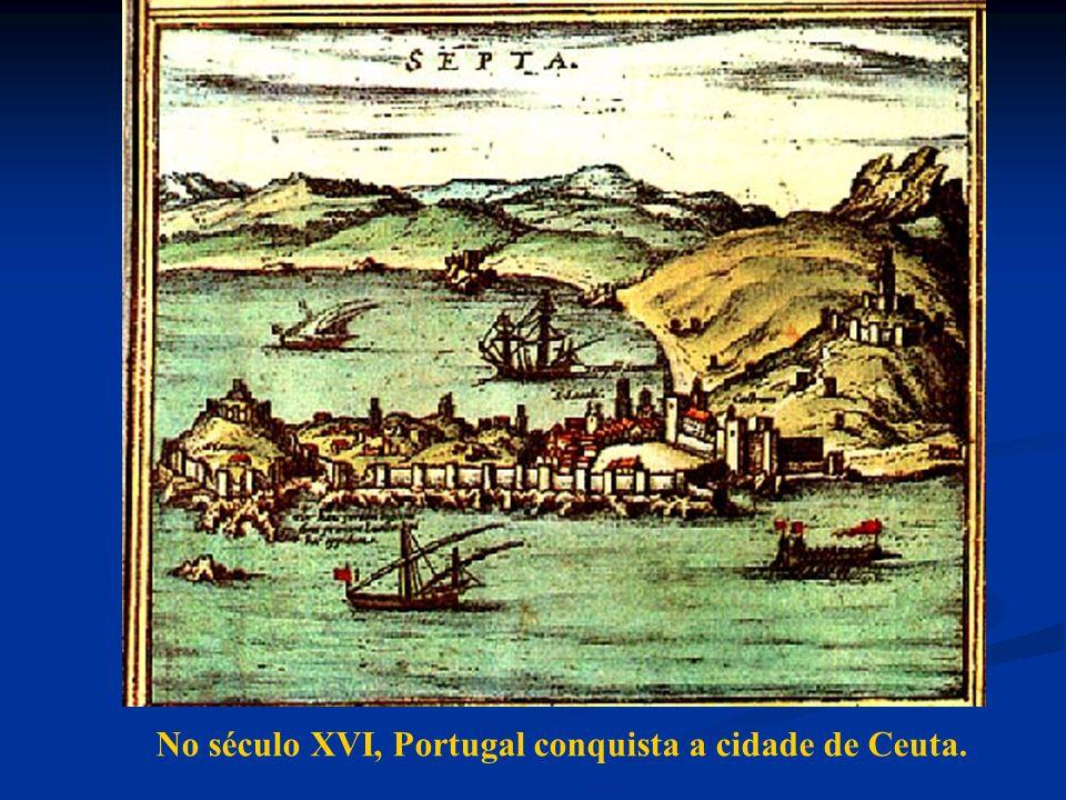 No século XVI, Portugal conquista a cidade de Ceuta.
