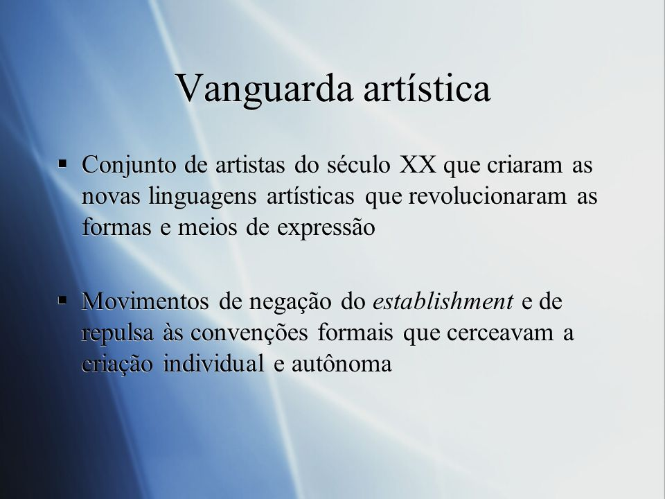 Vanguarda artística Conjunto de artistas do século XX que criaram as novas linguagens artísticas que revolucionaram as formas e meios de expressão.