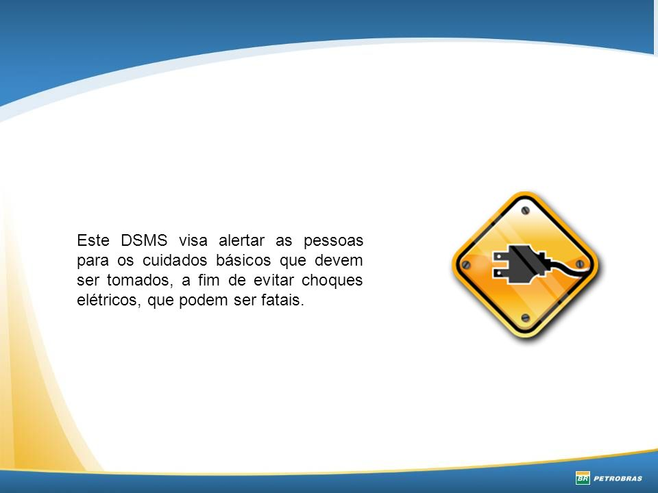 Este DSMS visa alertar as pessoas para os cuidados básicos que devem ser tomados, a fim de evitar choques elétricos, que podem ser fatais.