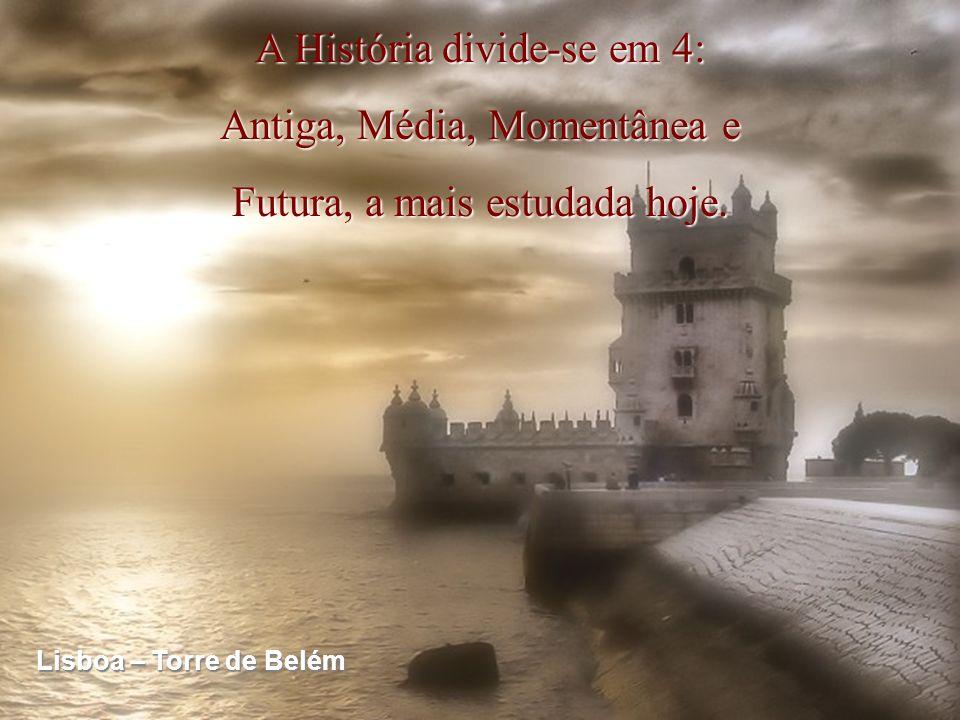 A História divide-se em 4: Antiga, Média, Momentânea e