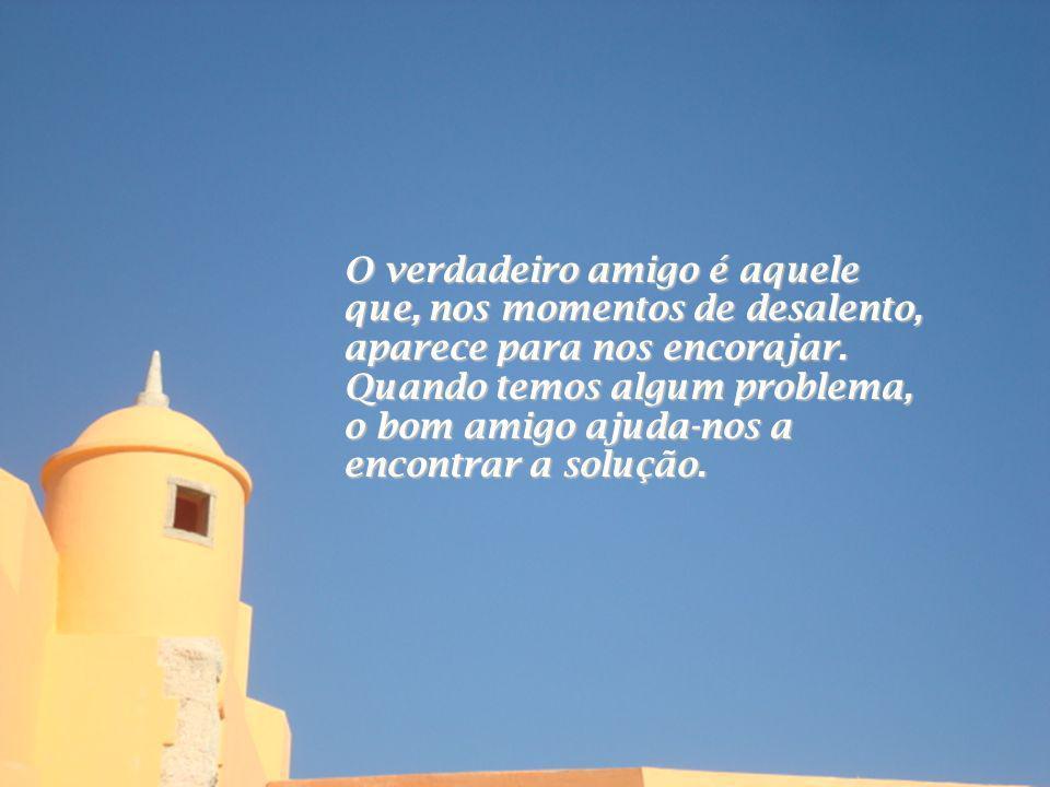 O verdadeiro amigo é aquele que, nos momentos de desalento, aparece para nos encorajar.