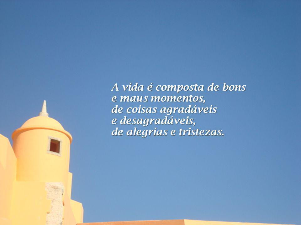 A vida é composta de bons e maus momentos, de coisas agradáveis e desagradáveis, de alegrias e tristezas.