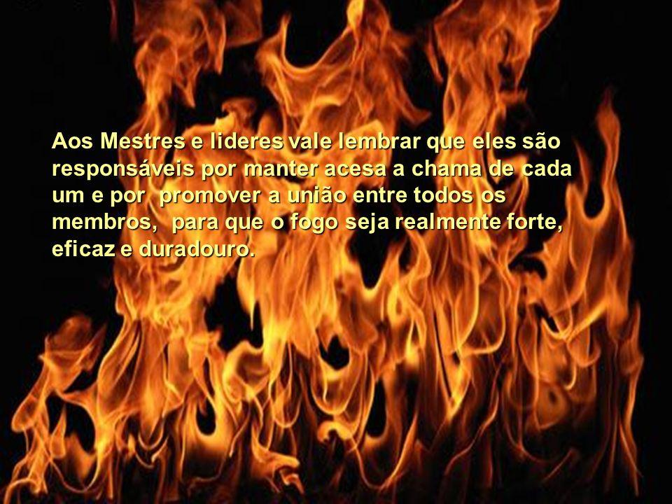 Aos Mestres e lideres vale lembrar que eles são responsáveis por manter acesa a chama de cada um e por promover a união entre todos os membros, para que o fogo seja realmente forte, eficaz e duradouro.