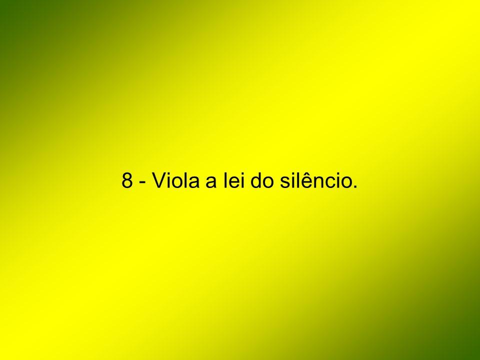 8 - Viola a lei do silêncio.