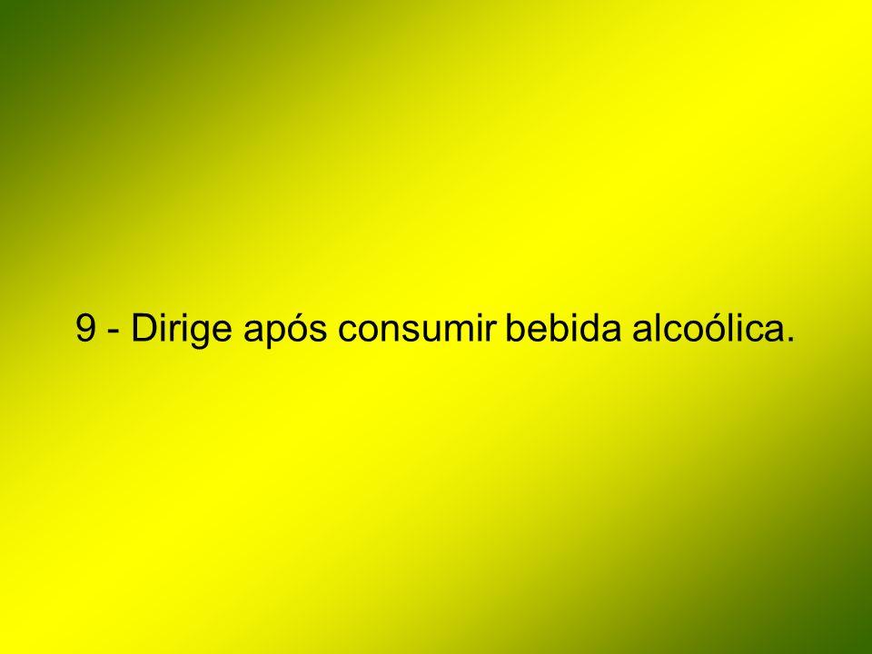 9 - Dirige após consumir bebida alcoólica.