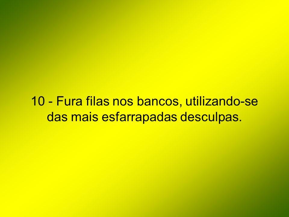 10 - Fura filas nos bancos, utilizando-se das mais esfarrapadas desculpas.