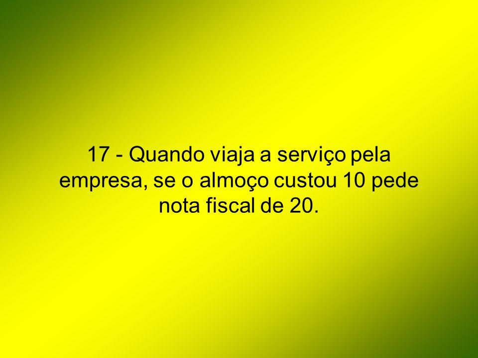 17 - Quando viaja a serviço pela empresa, se o almoço custou 10 pede nota fiscal de 20.