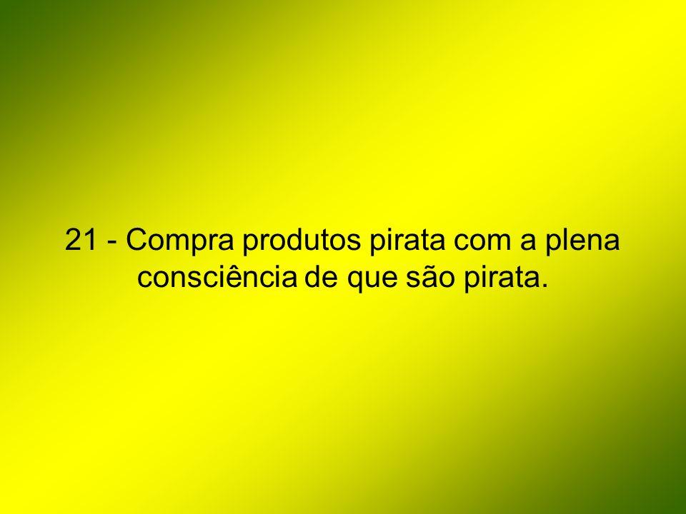 21 - Compra produtos pirata com a plena consciência de que são pirata.
