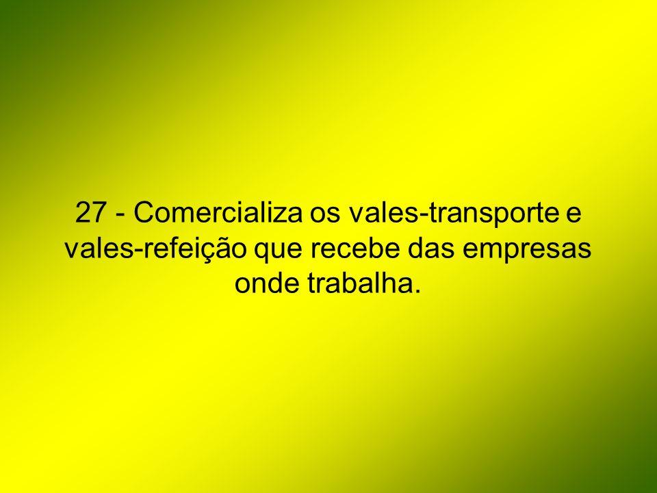 27 - Comercializa os vales-transporte e vales-refeição que recebe das empresas onde trabalha.