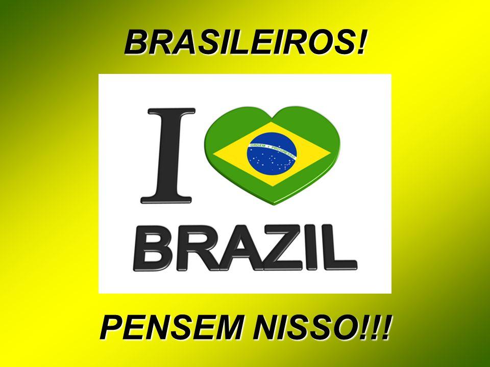 BRASILEIROS! PENSEM NISSO!!!