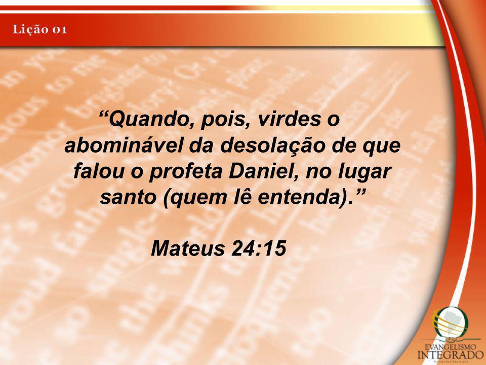 Lição 01 Quando, pois, virdes o abominável da desolação de que falou o profeta Daniel, no lugar santo (quem lê entenda).