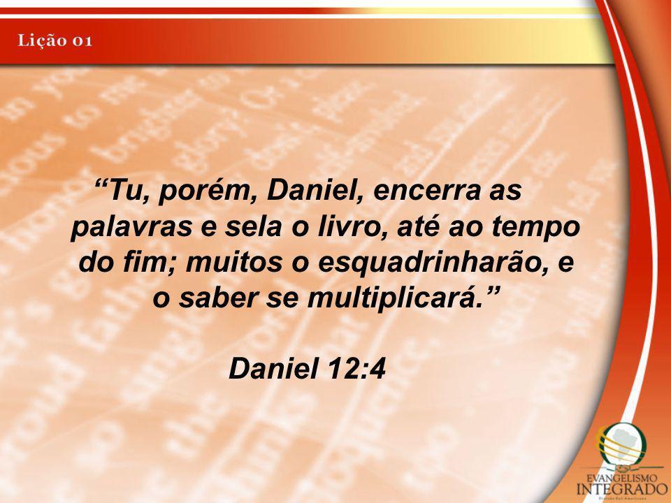Lição 01 Tu, porém, Daniel, encerra as palavras e sela o livro, até ao tempo do fim; muitos o esquadrinharão, e o saber se multiplicará.