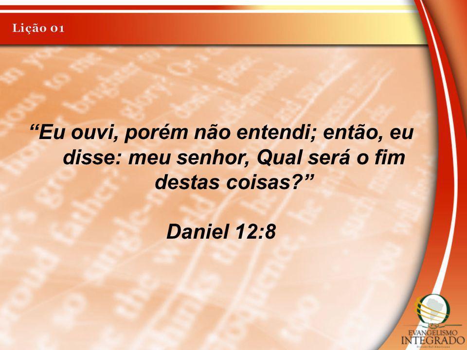 Lição 01 Eu ouvi, porém não entendi; então, eu disse: meu senhor, Qual será o fim destas coisas Daniel 12:8.
