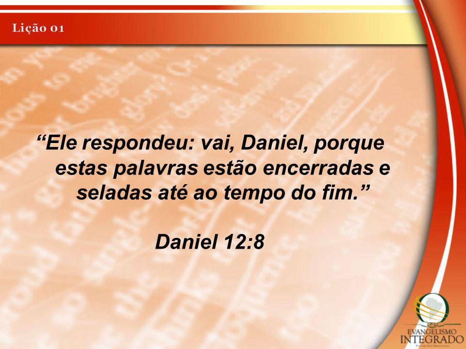 Lição 01 Ele respondeu: vai, Daniel, porque estas palavras estão encerradas e seladas até ao tempo do fim.