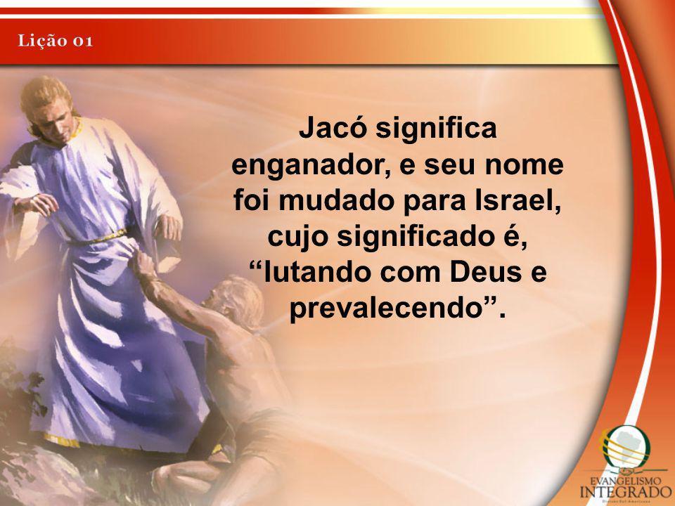 Lição 01 Jacó significa enganador, e seu nome foi mudado para Israel, cujo significado é, lutando com Deus e prevalecendo .