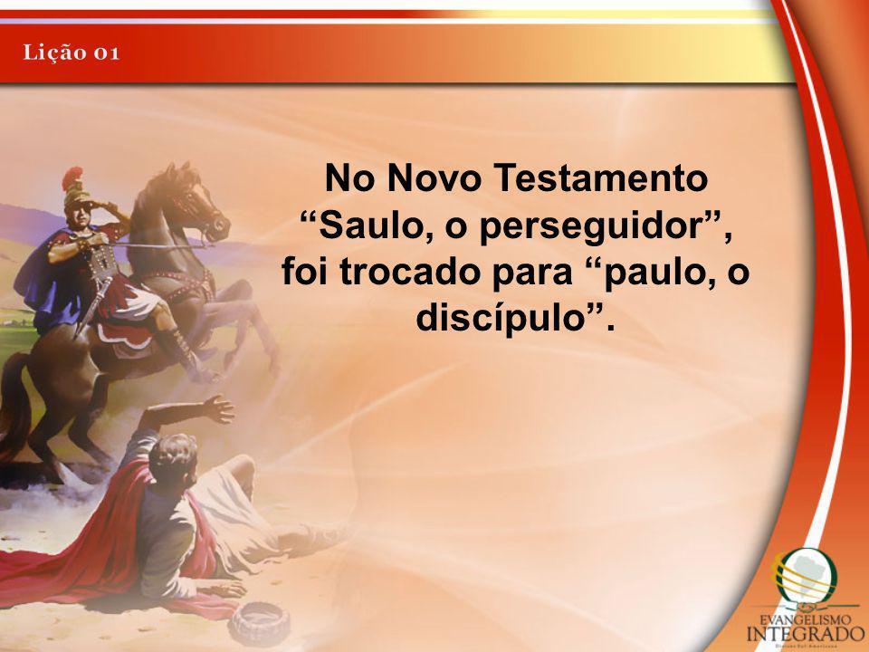 Lição 01 No Novo Testamento Saulo, o perseguidor , foi trocado para paulo, o discípulo .