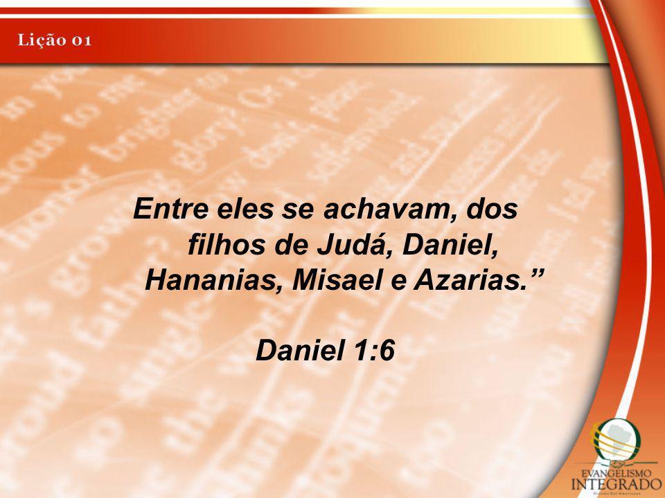 Lição 01 Entre eles se achavam, dos filhos de Judá, Daniel, Hananias, Misael e Azarias. Daniel 1:6