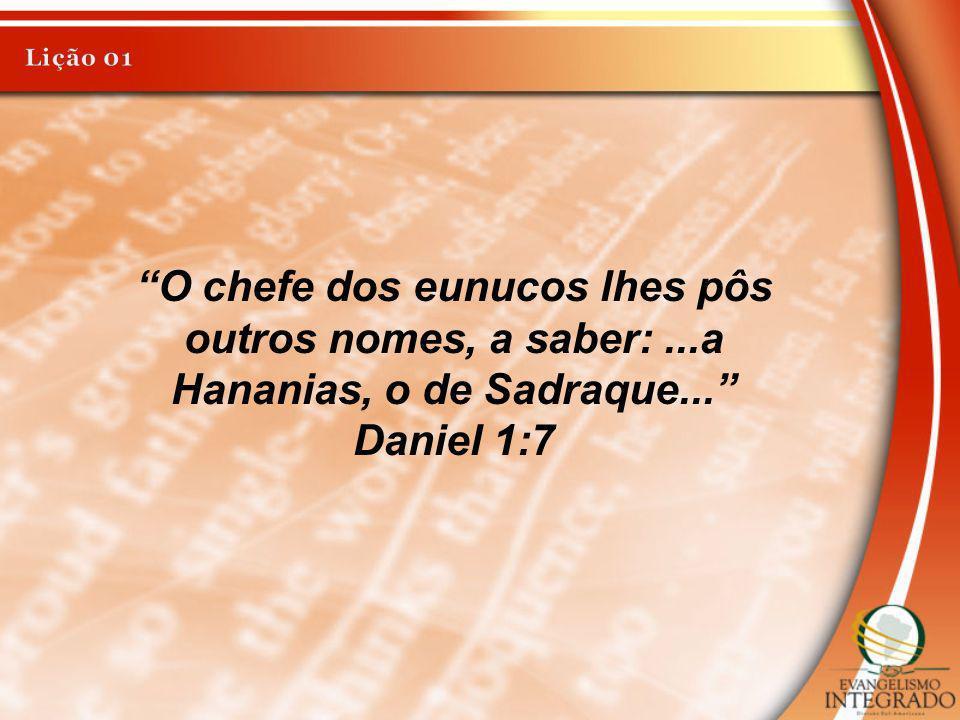 Lição 01 O chefe dos eunucos lhes pôs outros nomes, a saber: ...a Hananias, o de Sadraque... Daniel 1:7.