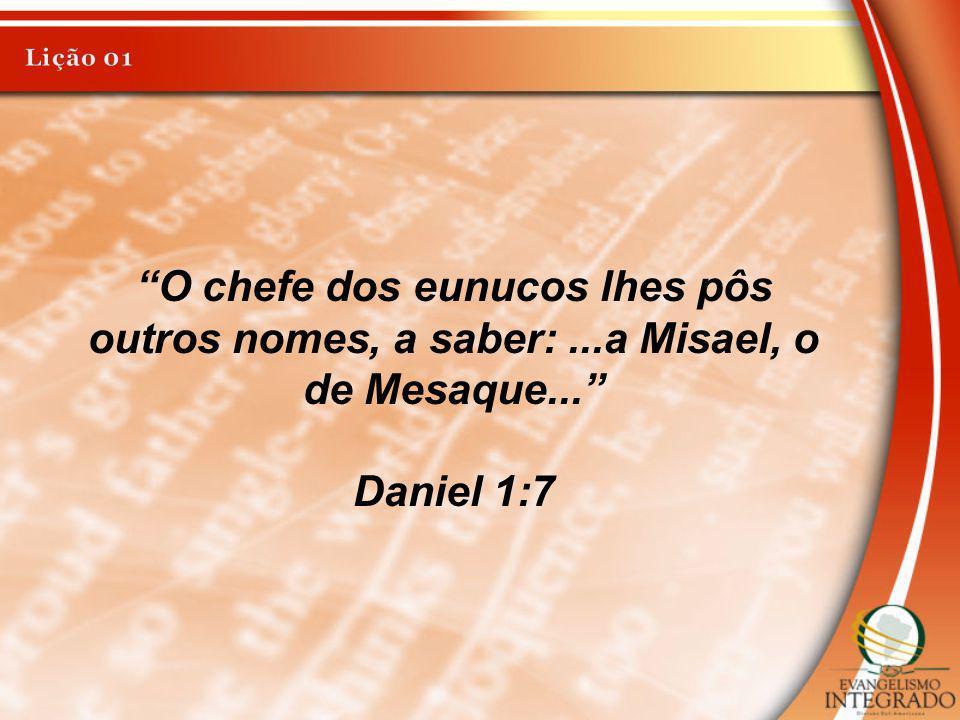 Lição 01 O chefe dos eunucos lhes pôs outros nomes, a saber: ...a Misael, o de Mesaque... Daniel 1:7.