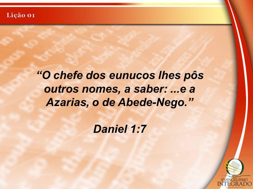 Lição 01 O chefe dos eunucos lhes pôs outros nomes, a saber: ...e a Azarias, o de Abede-Nego. Daniel 1:7.