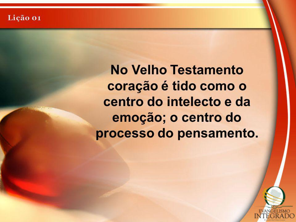 Lição 01 No Velho Testamento coração é tido como o centro do intelecto e da emoção; o centro do processo do pensamento.