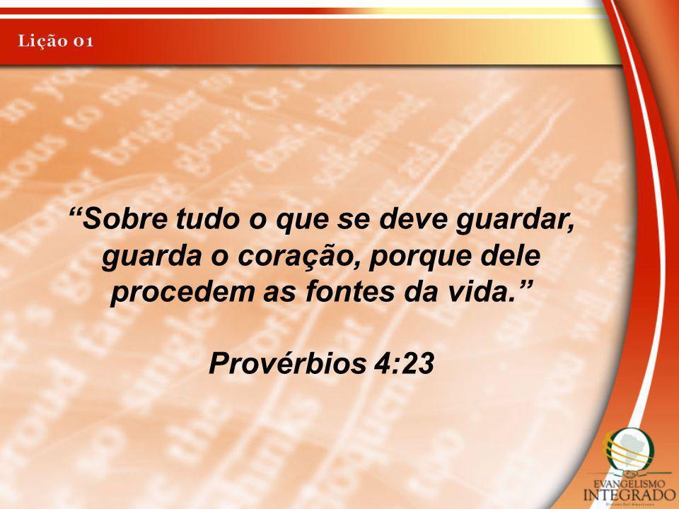 Lição 01 Sobre tudo o que se deve guardar, guarda o coração, porque dele procedem as fontes da vida.