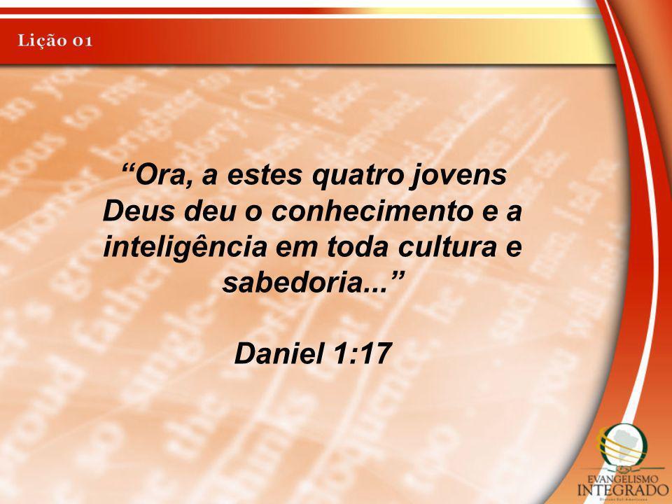 Lição 01 Ora, a estes quatro jovens Deus deu o conhecimento e a inteligência em toda cultura e sabedoria...