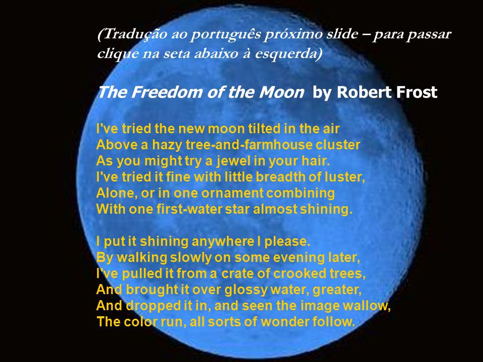 (Tradução ao português próximo slide – para passar clique na seta abaixo à esquerda) The Freedom of the Moon by Robert Frost I ve tried the new moon tilted in the air Above a hazy tree-and-farmhouse cluster As you might try a jewel in your hair. I ve tried it fine with little breadth of luster, Alone, or in one ornament combining With one first-water star almost shining. I put it shining anywhere I please. By walking slowly on some evening later, I ve pulled it from a crate of crooked trees, And brought it over glossy water, greater, And dropped it in, and seen the image wallow, The color run, all sorts of wonder follow.