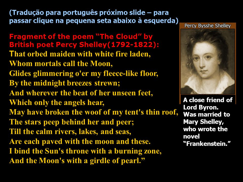 (Tradução para português próximo slide – para passar clique na pequena seta abaixo à esquerda) Fragment of the poem The Cloud by British poet Percy Shelley(1792-1822): That orbed maiden with white fire laden, Whom mortals call the Moon, Glides glimmering o er my fleece-like floor, By the midnight breezes strewn; And wherever the beat of her unseen feet, Which only the angels hear, May have broken the woof of my tent s thin roof, The stars peep behind her and peer; Till the calm rivers, lakes, and seas, Are each paved with the moon and these. I bind the Sun s throne with a burning zone, And the Moon s with a girdle of pearl.