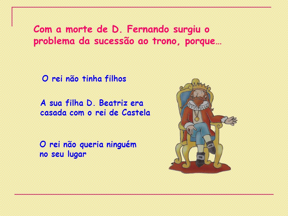 Com a morte de D. Fernando surgiu o problema da sucessão ao trono, porque…
