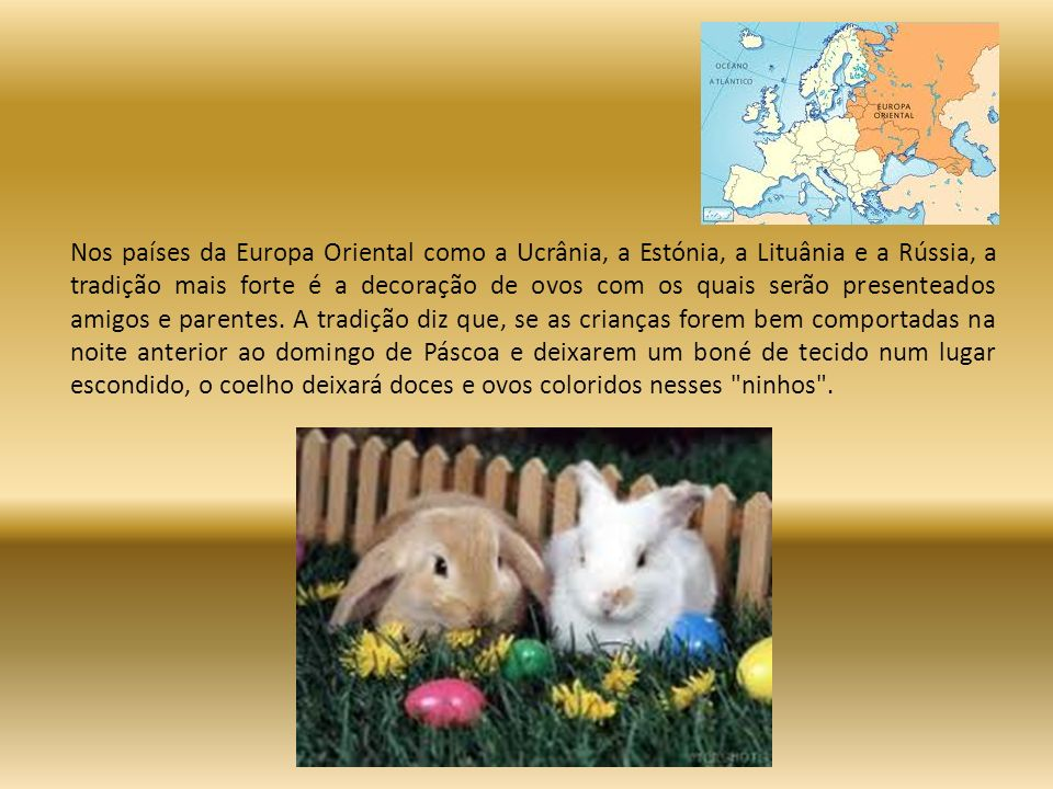 Nos países da Europa Oriental como a Ucrânia, a Estónia, a Lituânia e a Rússia, a tradição mais forte é a decoração de ovos com os quais serão presenteados amigos e parentes.