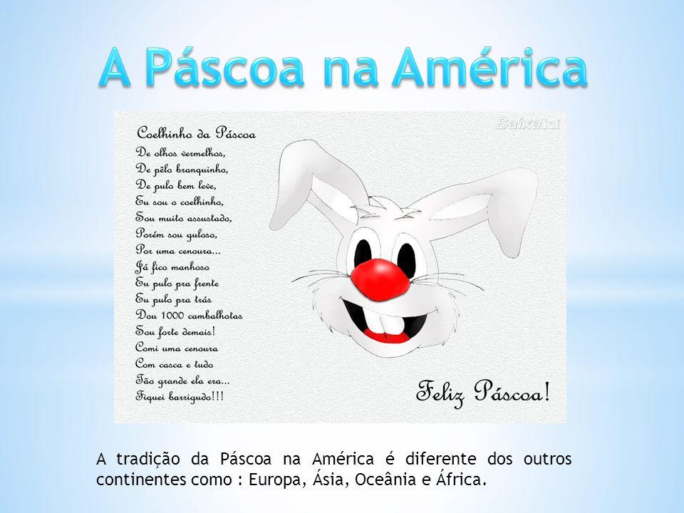 A Páscoa na América A tradição da Páscoa na América é diferente dos outros continentes como : Europa, Ásia, Oceânia e África.