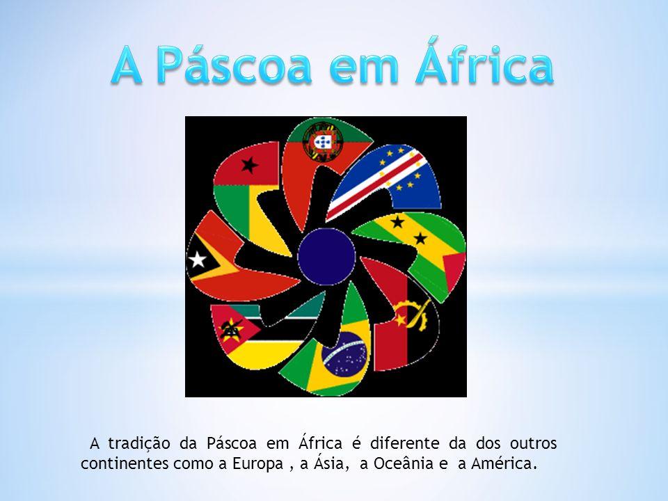 A Páscoa em África A tradição da Páscoa em África é diferente da dos outros continentes como a Europa , a Ásia, a Oceânia e a América.