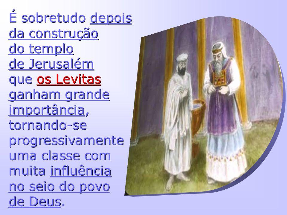 É sobretudo depois da construção do templo de Jerusalém que os Levitas ganham grande importância, tornando-se progressivamente uma classe com muita influência no seio do povo de Deus.