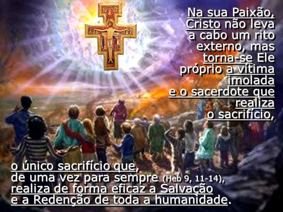 Na sua Paixão, Cristo não leva a cabo um rito externo, mas torna-se Ele próprio a vítima imolada e o sacerdote que realiza o sacrifício,