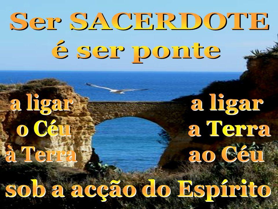 Ser SACERDOTE é ser ponte a ligar o Céu à Terra a ligar a Terra ao Céu sob a acção do Espírito