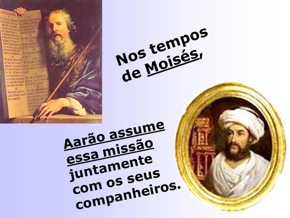 Nos tempos de Moisés, Aarão assume essa missão juntamente com os seus companheiros.