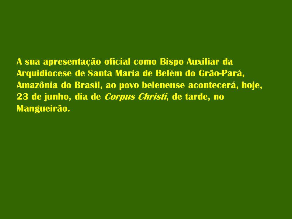 A sua apresentação oficial como Bispo Auxiliar da Arquidiocese de Santa Maria de Belém do Grão-Pará, Amazônia do Brasil, ao povo belenense acontecerá, hoje, 23 de junho, dia de Corpus Christi, de tarde, no Mangueirão.