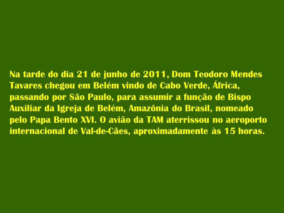 Na tarde do dia 21 de junho de 2011, Dom Teodoro Mendes Tavares chegou em Belém vindo de Cabo Verde, África, passando por São Paulo, para assumir a função de Bispo Auxiliar da Igreja de Belém, Amazônia do Brasil, nomeado pelo Papa Bento XVI.