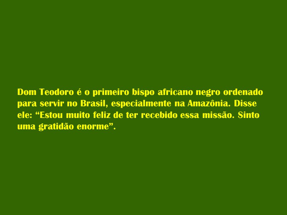 Dom Teodoro é o primeiro bispo africano negro ordenado para servir no Brasil, especialmente na Amazônia.