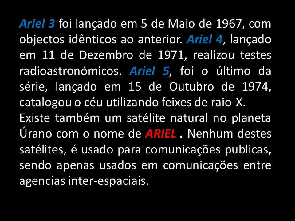 Ariel 3 foi lançado em 5 de Maio de 1967, com objectos idênticos ao anterior. Ariel 4, lançado em 11 de Dezembro de 1971, realizou testes radioastronómicos. Ariel 5, foi o último da série, lançado em 15 de Outubro de 1974, catalogou o céu utilizando feixes de raio-X.